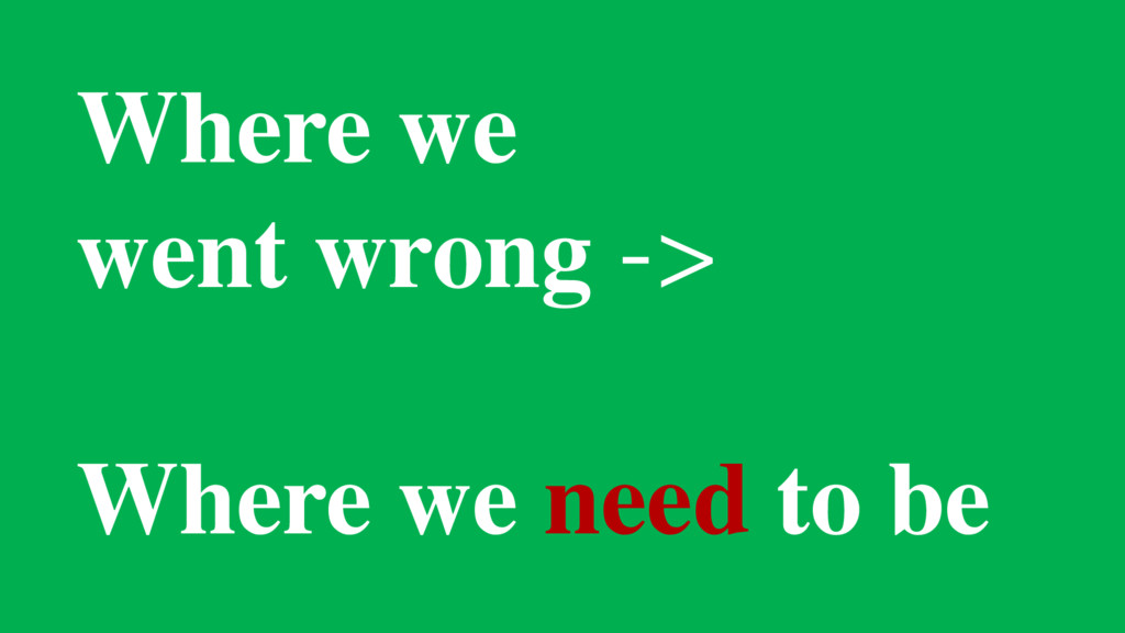 Where we went wrong -> Where we need to be