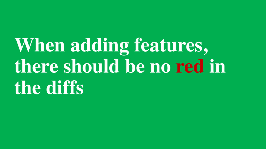 When adding features, there should be no red in...