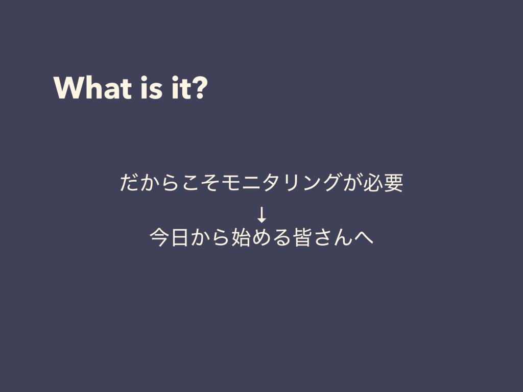 What is it? ͔ͩΒͦ͜ϞχλϦϯά͕ඞཁ ↓ ࠓ͔ΒΊΔօ͞Μ