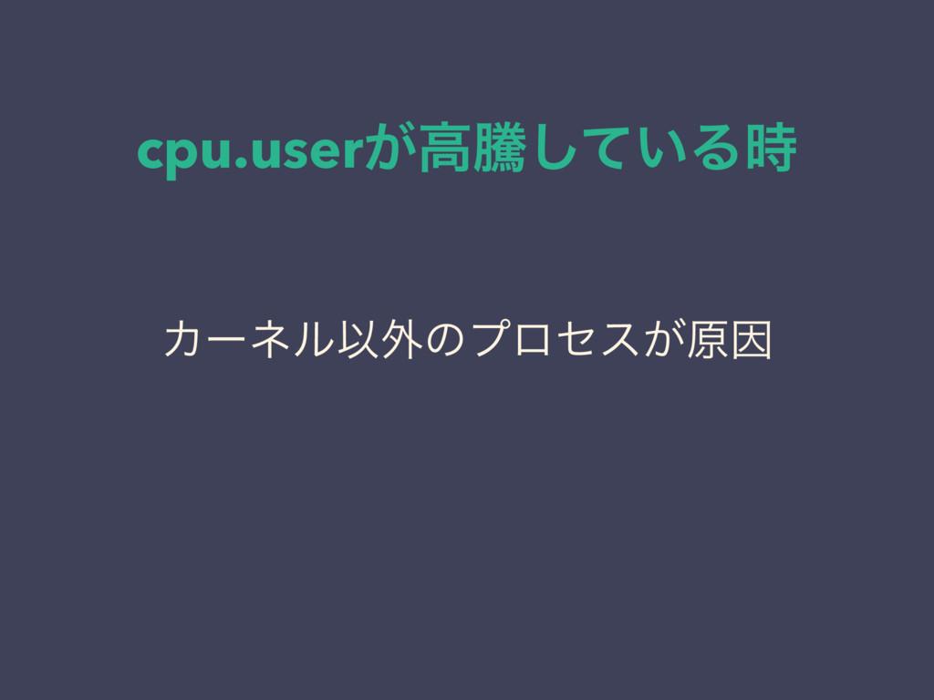 cpu.user͕ߴಅ͍ͯ͠Δ ΧʔωϧҎ֎ͷϓϩηε͕ݪҼ