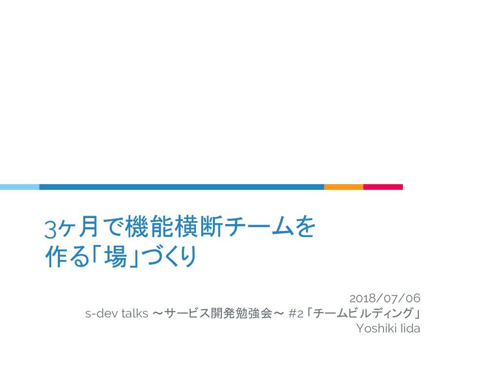 3ヶ月で機能横断チームを 作る「場」づくり 2018/07/06 s-dev talks 〜サ...