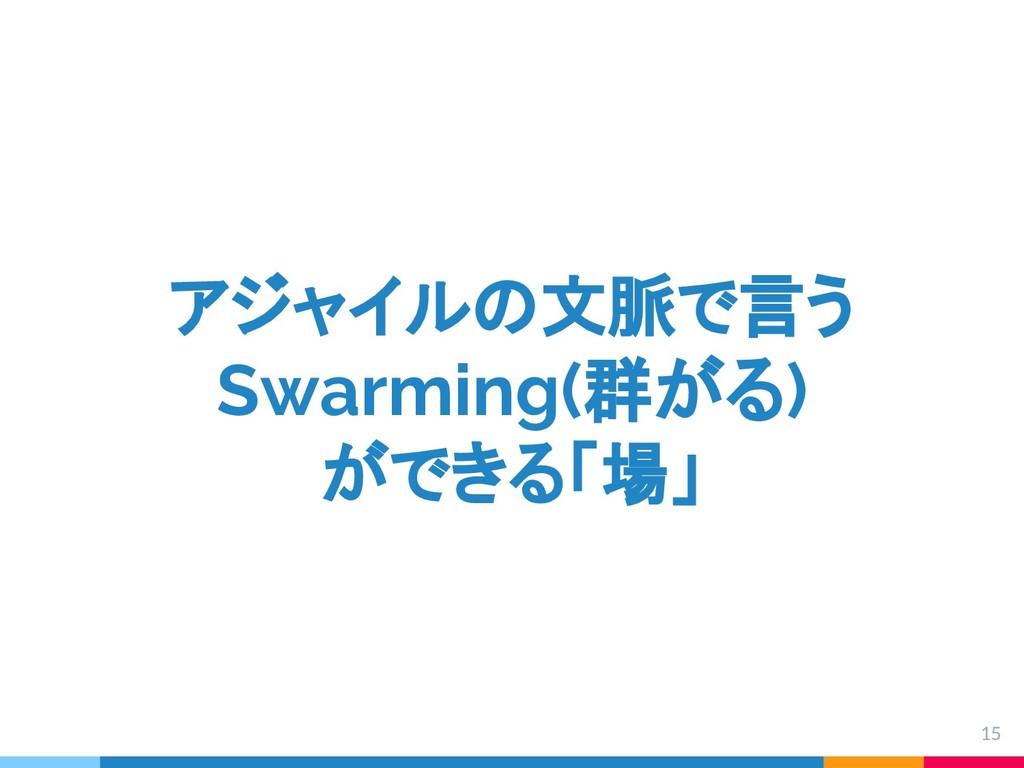 アジャイルの文脈で言う Swarming(群がる) ができる「場」 15