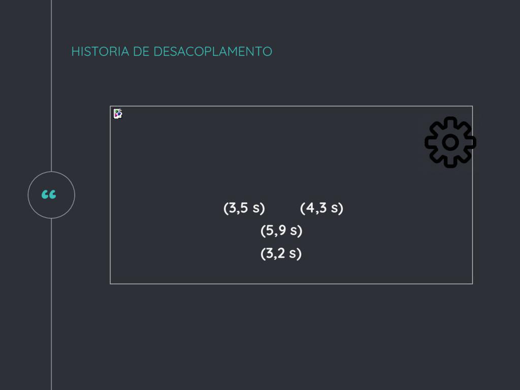 """ HISTORIA DE DESACOPLAMENTO (3,5 s) (5,9 s) (4..."