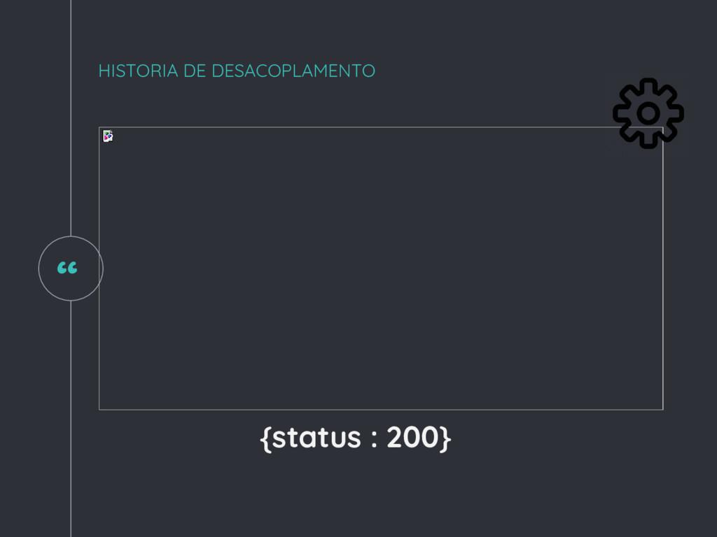 """ HISTORIA DE DESACOPLAMENTO {status : 200}"