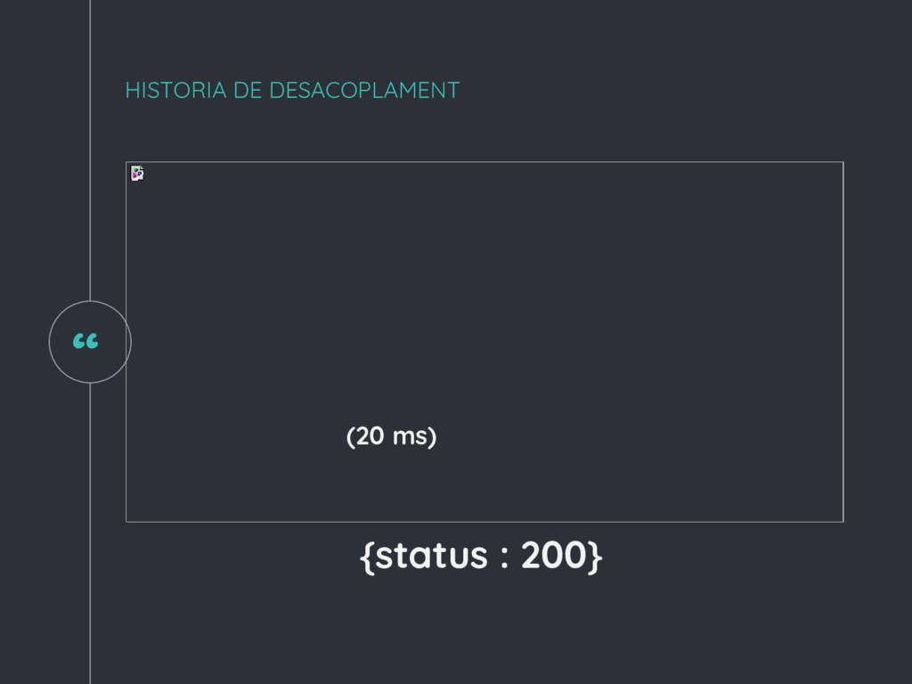 """"""" HISTORIA DE DESACOPLAMENT (20 ms) {status : 2..."""