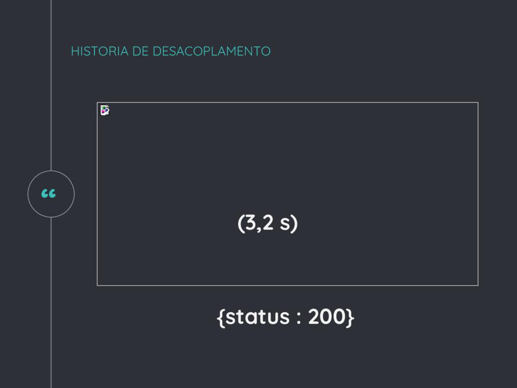 """ HISTORIA DE DESACOPLAMENTO (3,2 s) {status : ..."