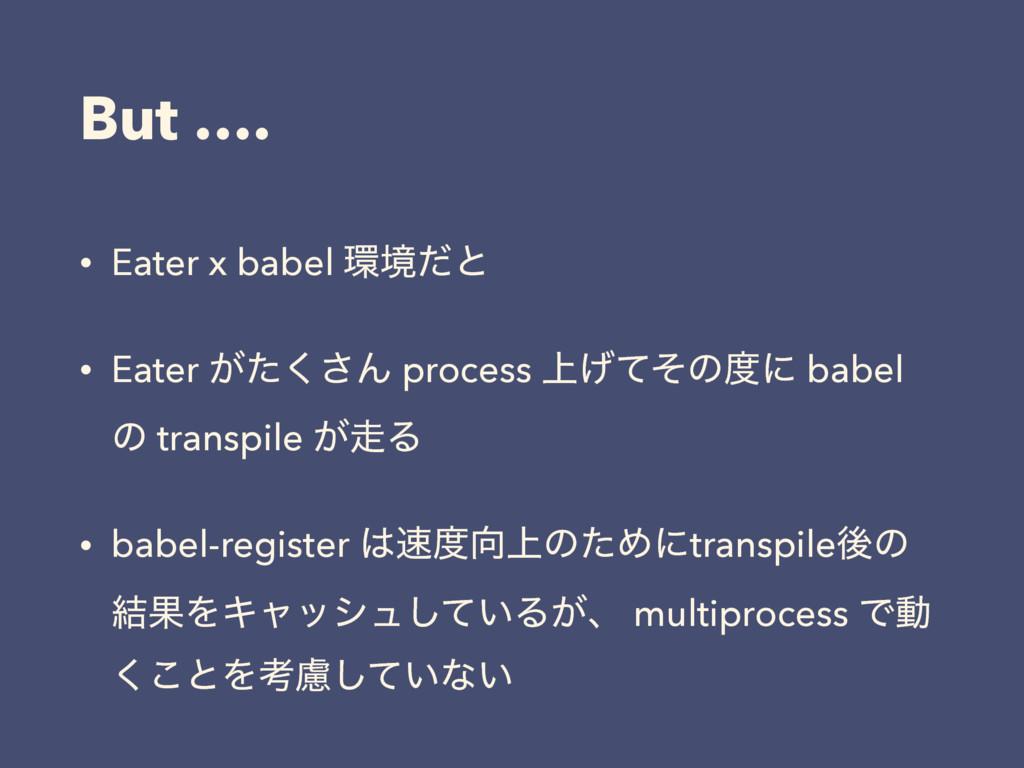 But …. • Eater x babel ڥͩͱ • Eater ͕ͨ͘͞Μ proce...