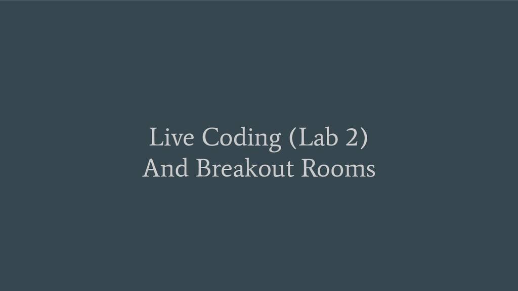 Live Coding (Lab 2) And Breakout Rooms