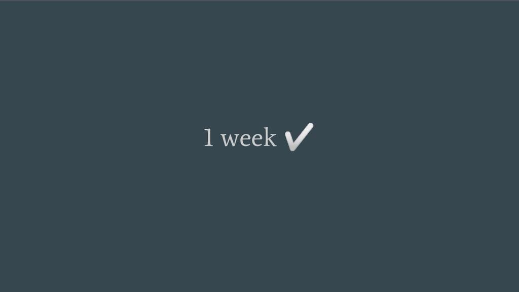 1 week ✅