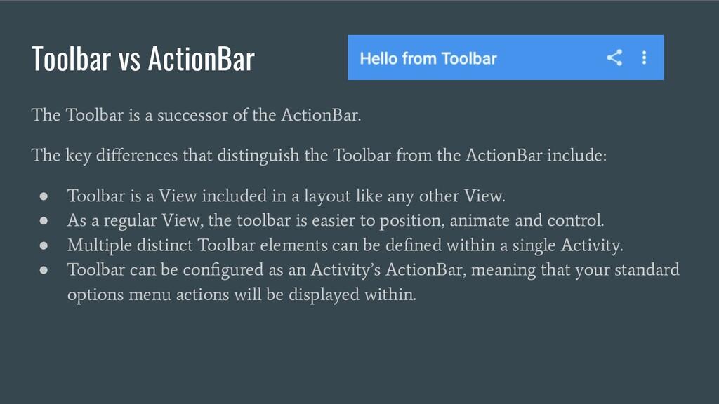 Toolbar vs ActionBar The Toolbar is a successor...