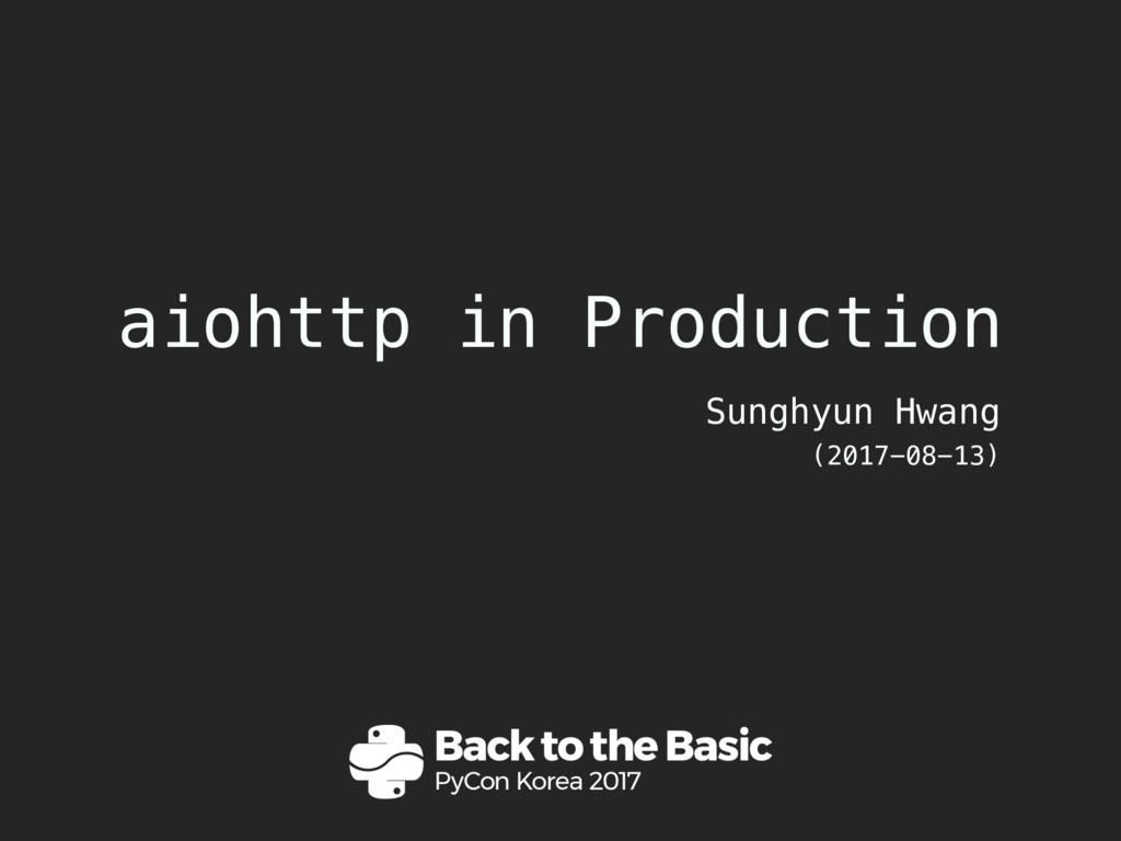 aiohttp in Production Sunghyun Hwang (2017-08-1...