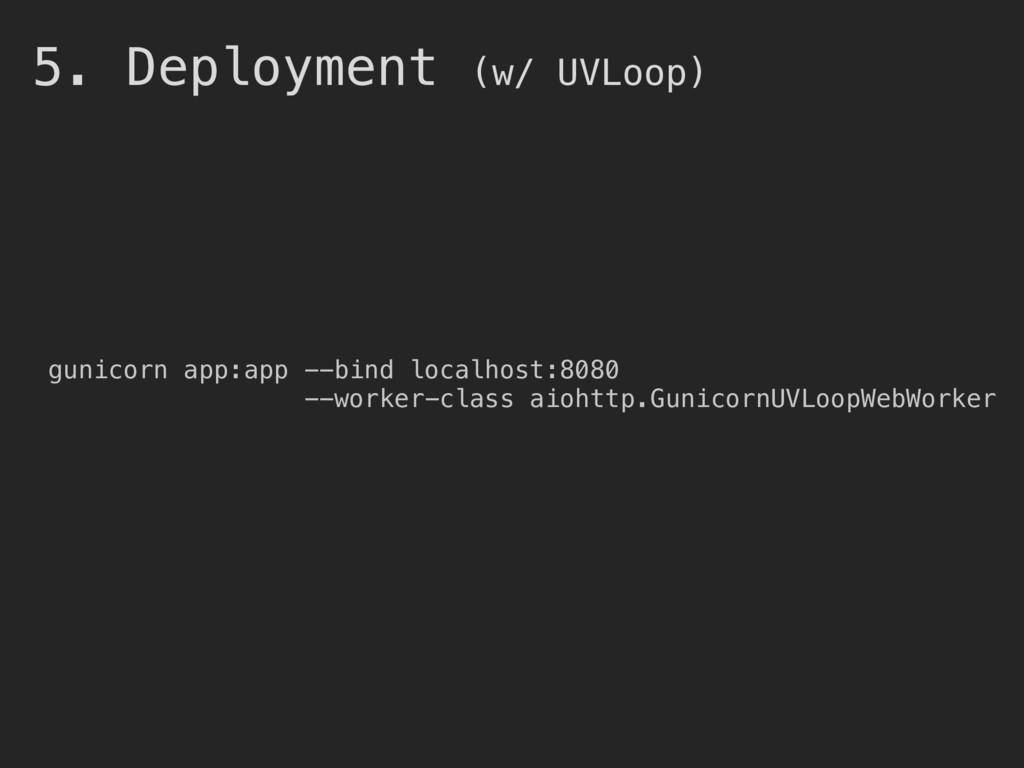5. Deployment (w/ UVLoop) gunicorn app:app --bi...