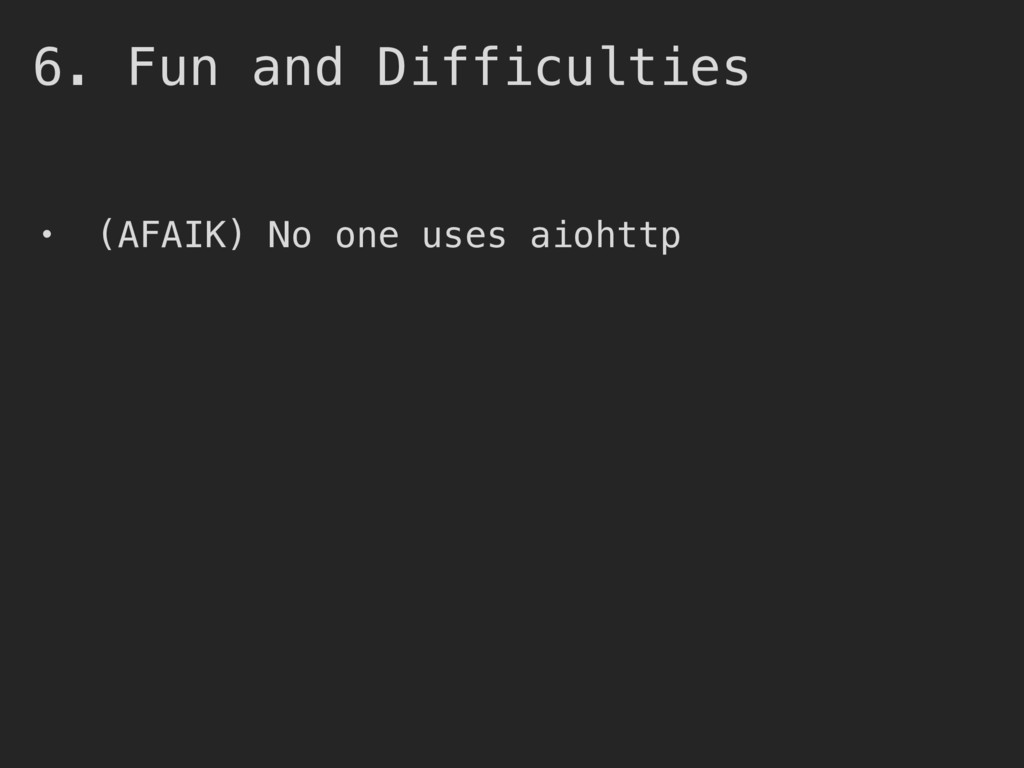 6. Fun and Difficulties • (AFAIK) No one uses a...