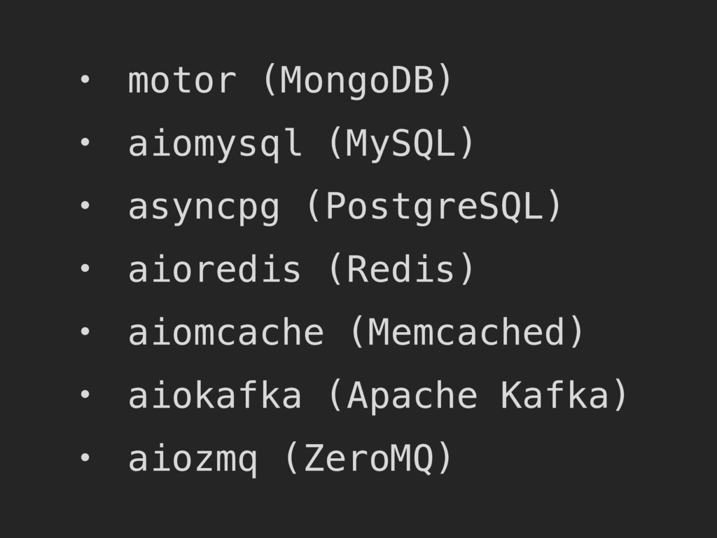 • motor (MongoDB) • aiomysql (MySQL) • asyncpg ...