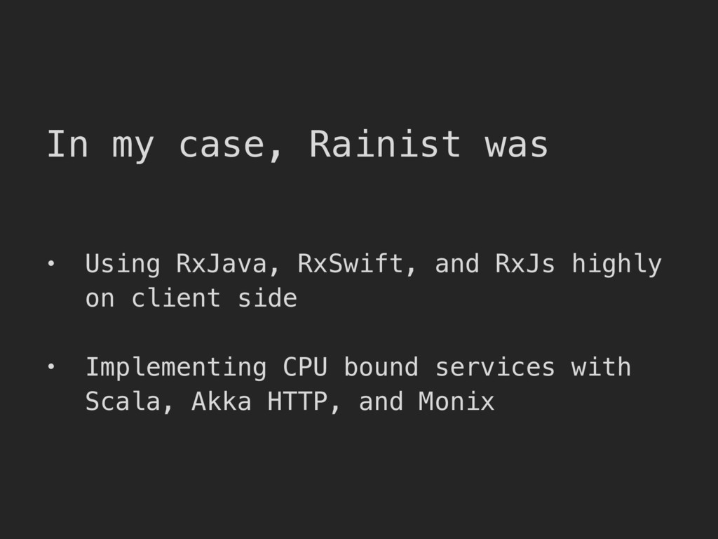 In my case, Rainist was • Using RxJava, RxSwift...