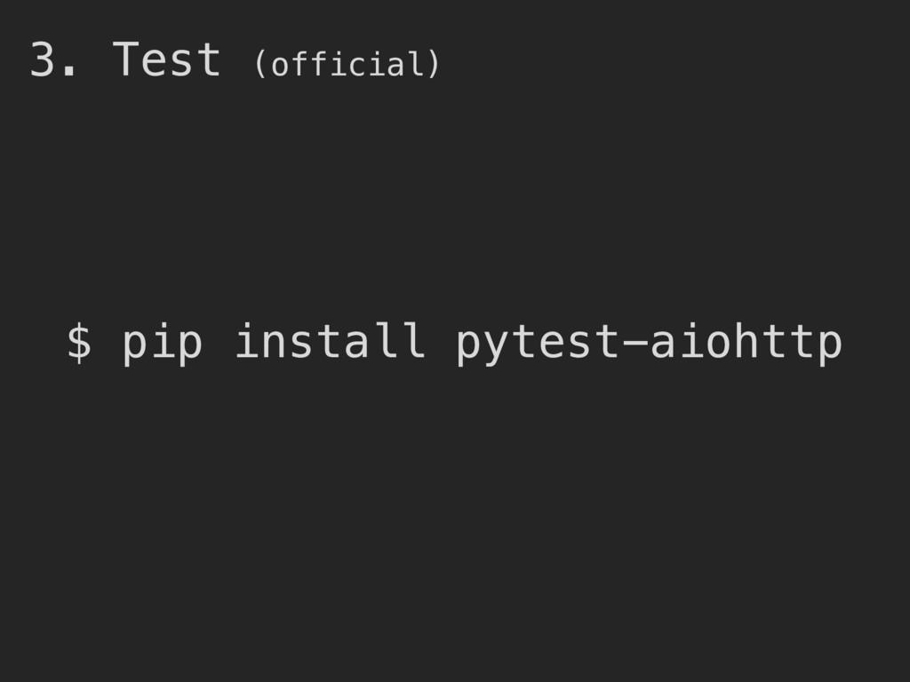 3. Test (official) $ pip install pytest-aiohttp