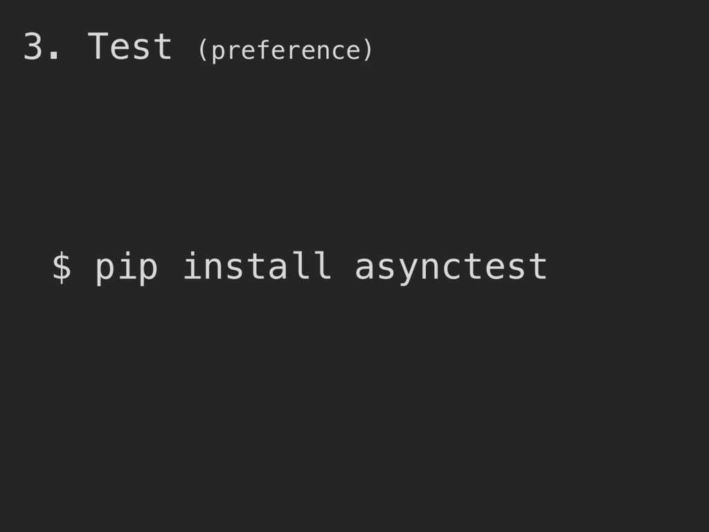 3. Test (preference) $ pip install asynctest