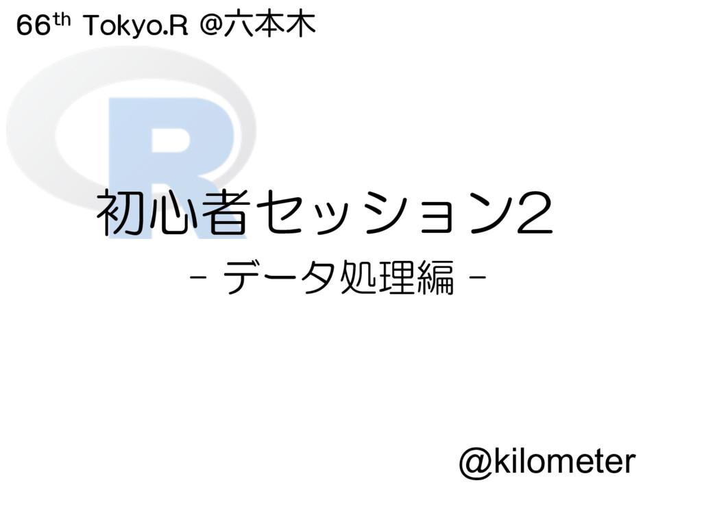 66th Tokyo.R @ຊ 初心者セッション2 - データ処理編 - @kilome...