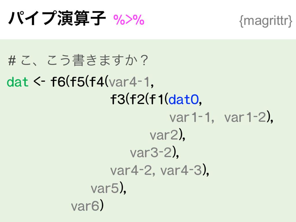 ύΠϓԋࢠ%>% {magrittr} # ͜ɺ͜͏ॻ͖·͔͢ʁ dat <- f6(f5...