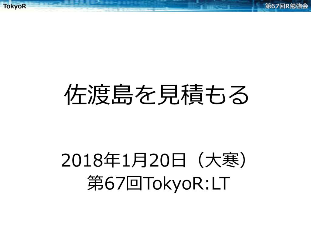 TokyoR 第67回R勉強会 佐渡島を⾒積もる 2018年1⽉20⽇(⼤寒) 第67回Tok...