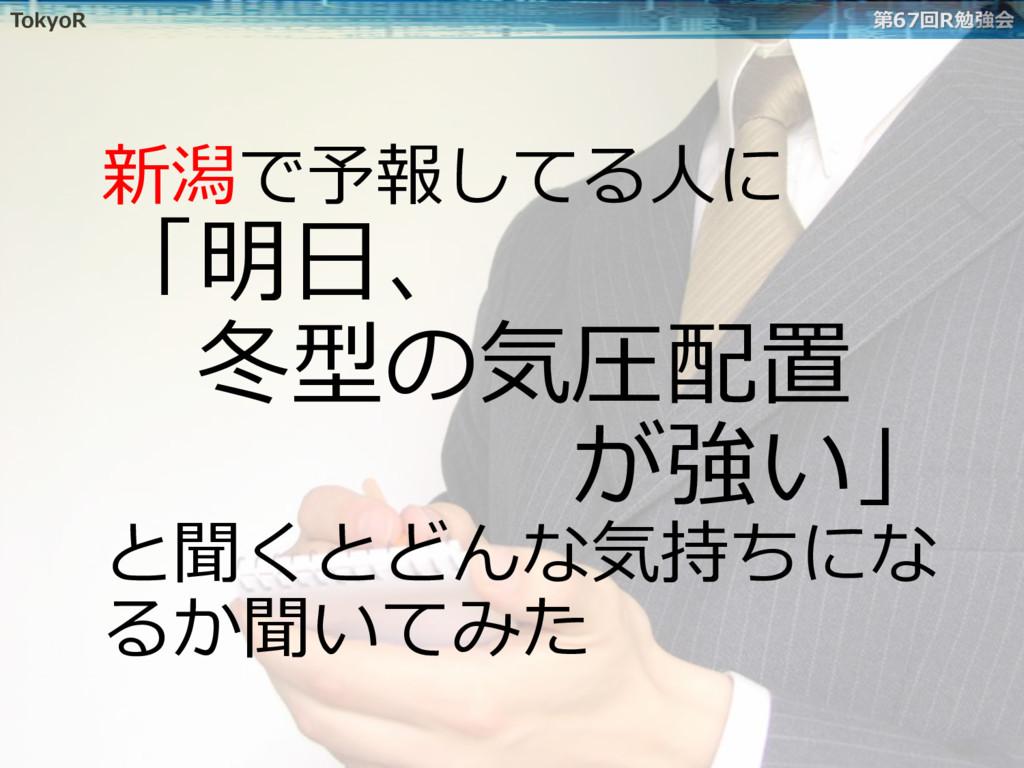 TokyoR 第67回R勉強会 新潟で予報してる⼈に 「明⽇、 冬型の気圧配置 が...