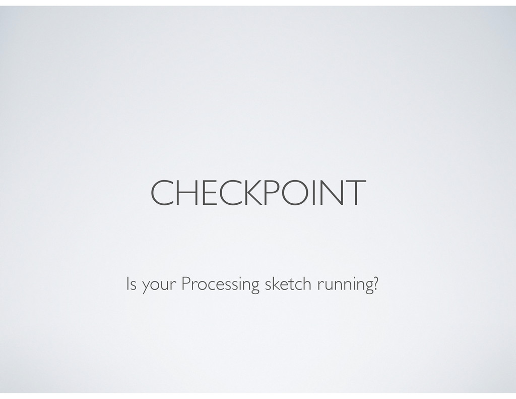CHECKPOINT Is your Processing sketch running?