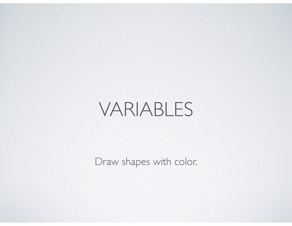 VARIABLES Draw shapes with color.