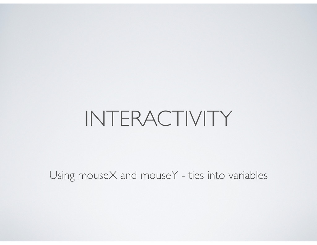 INTERACTIVITY Using mouseX and mouseY - ties in...