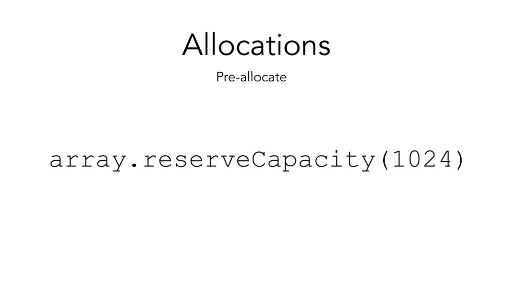 Allocations Pre-allocate array.reserveCapacity(...