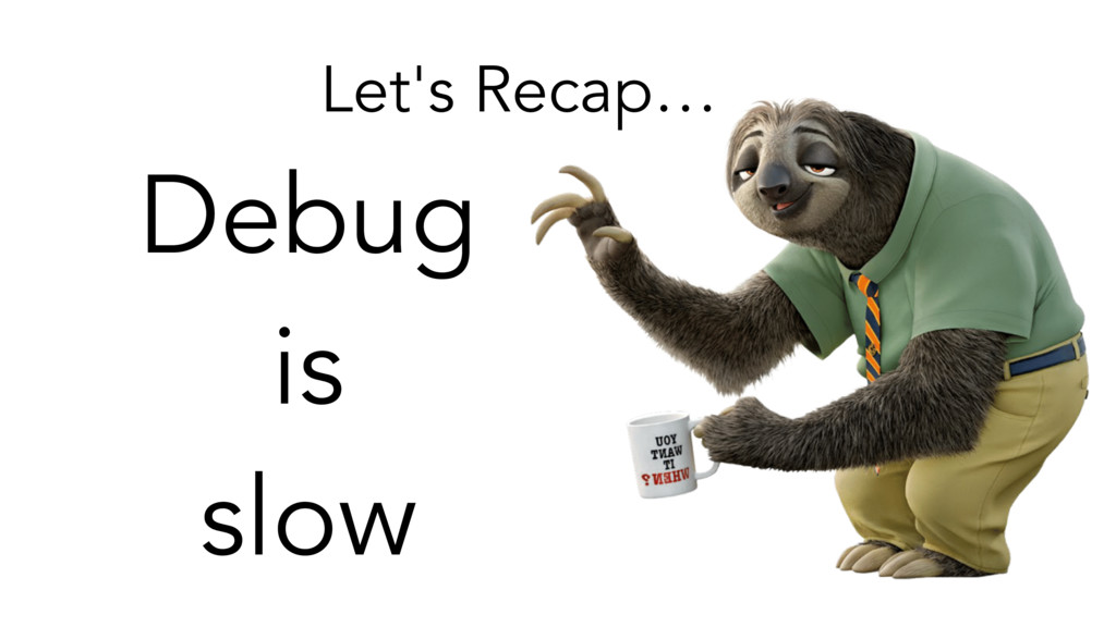 Let's Recap… Debug is slow