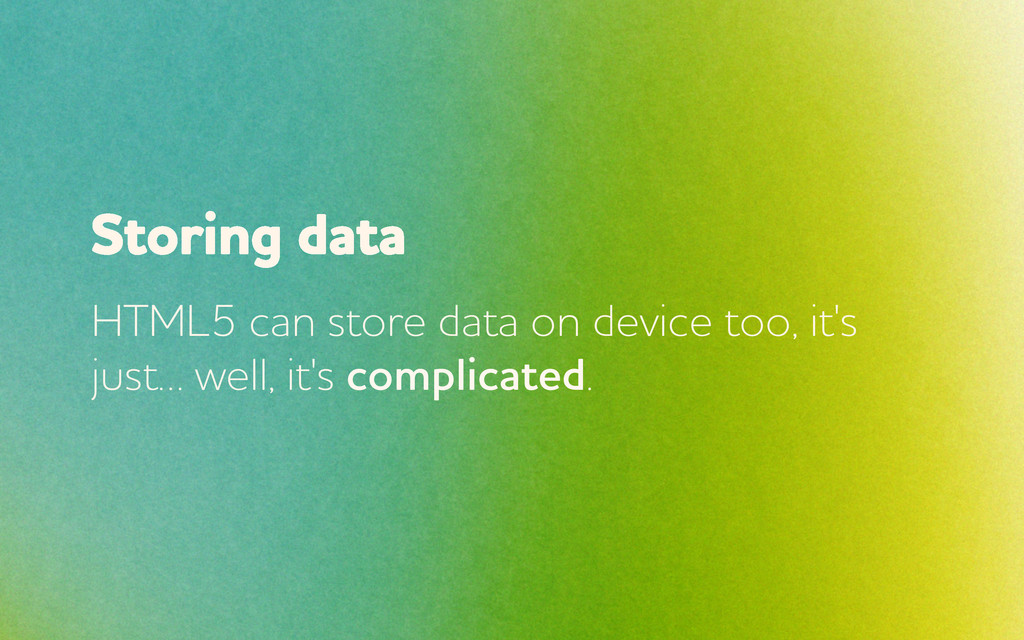 Storing data HTML5 can store data on device too...
