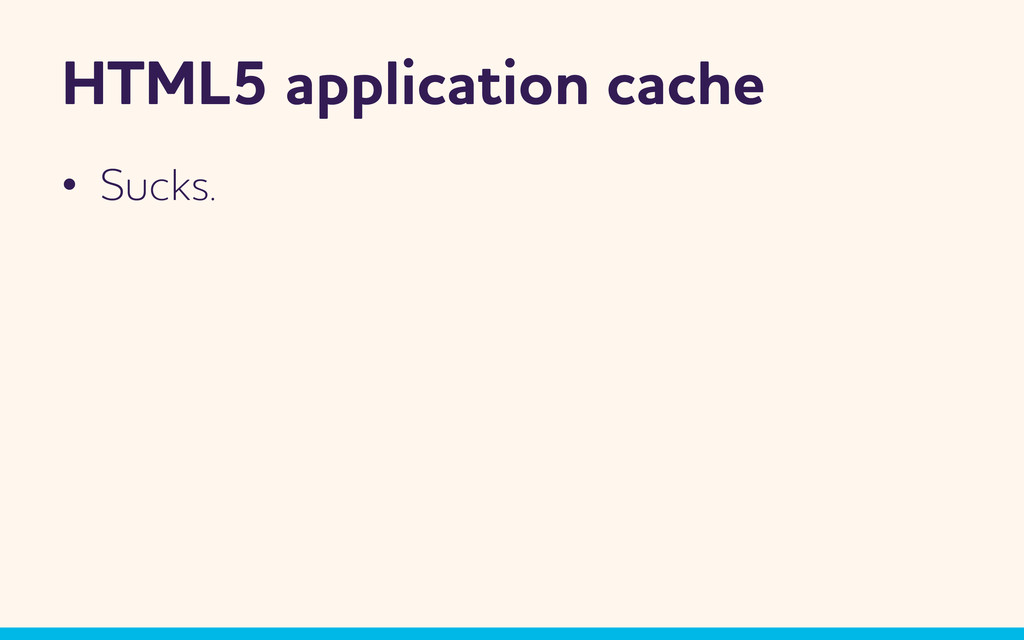HTML5 application cache •  Sucks.