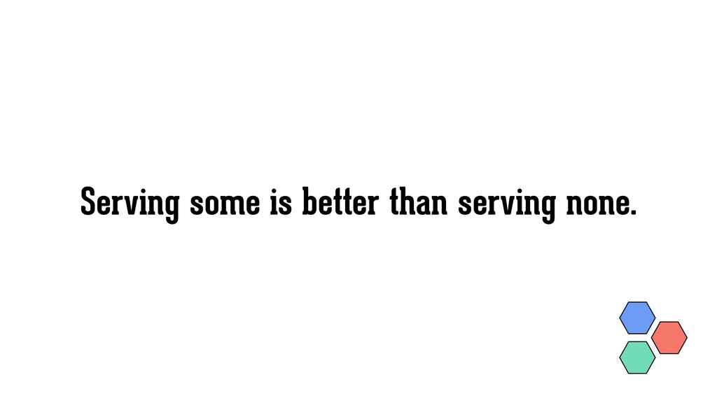 Serving some is better than serving none.