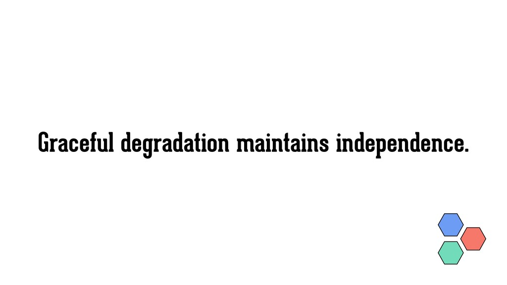 Graceful degradation maintains independence.