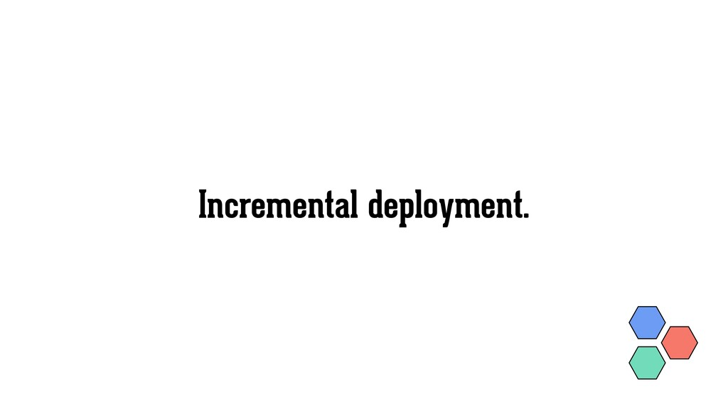 Incremental deployment.