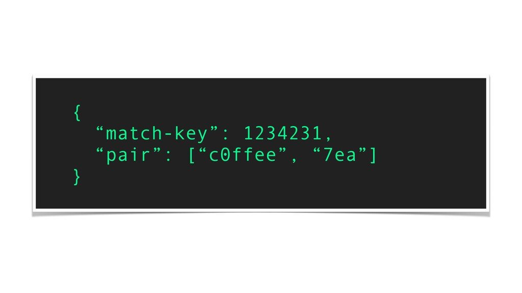"{ ""match-key"": 1234231, ""pair"": [""c0ffee"", ""7ea..."