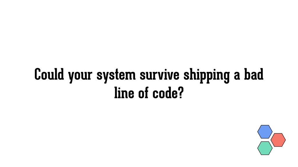 Could your system survive shipping a bad line o...