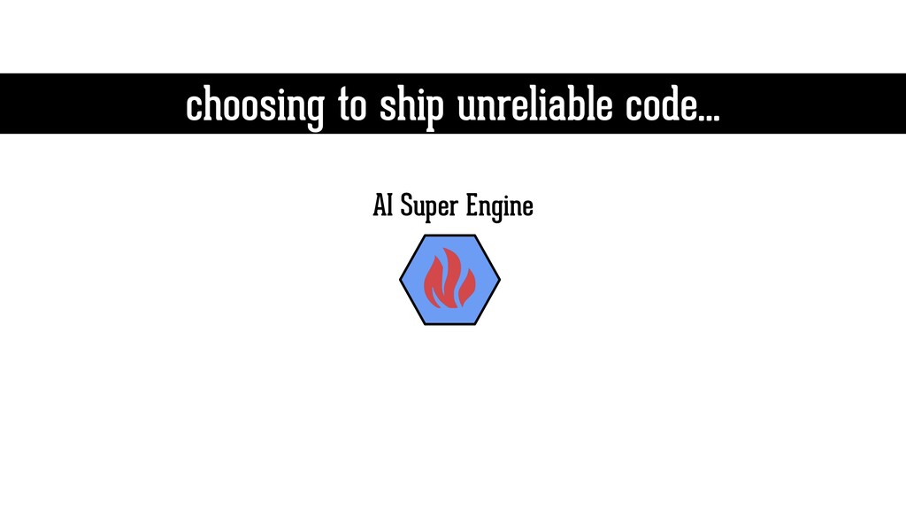 choosing to ship unreliable code… AI Super Engi...