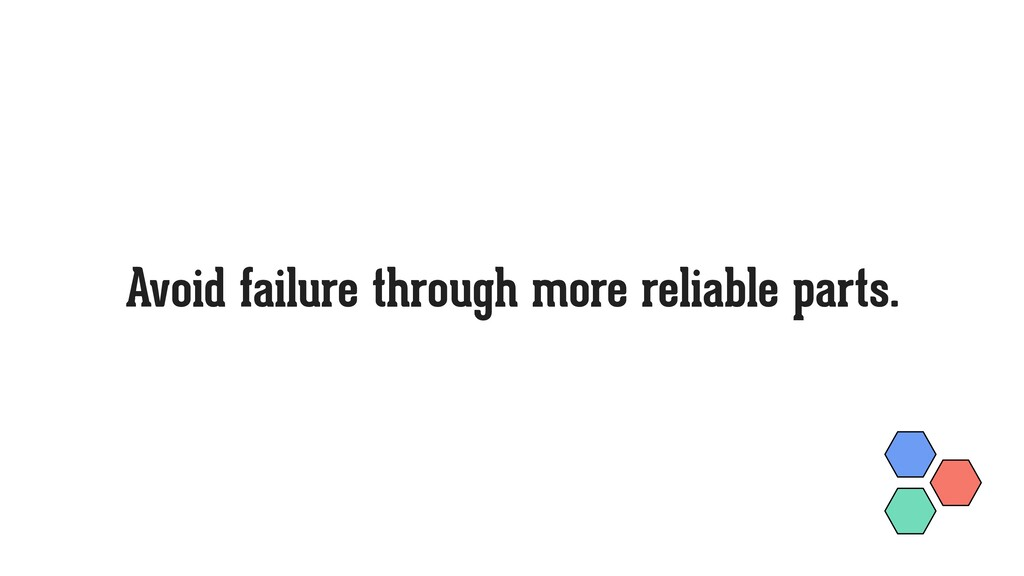 Avoid failure through more reliable parts.