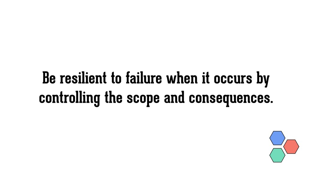Be resilient to failure when it occurs by contr...