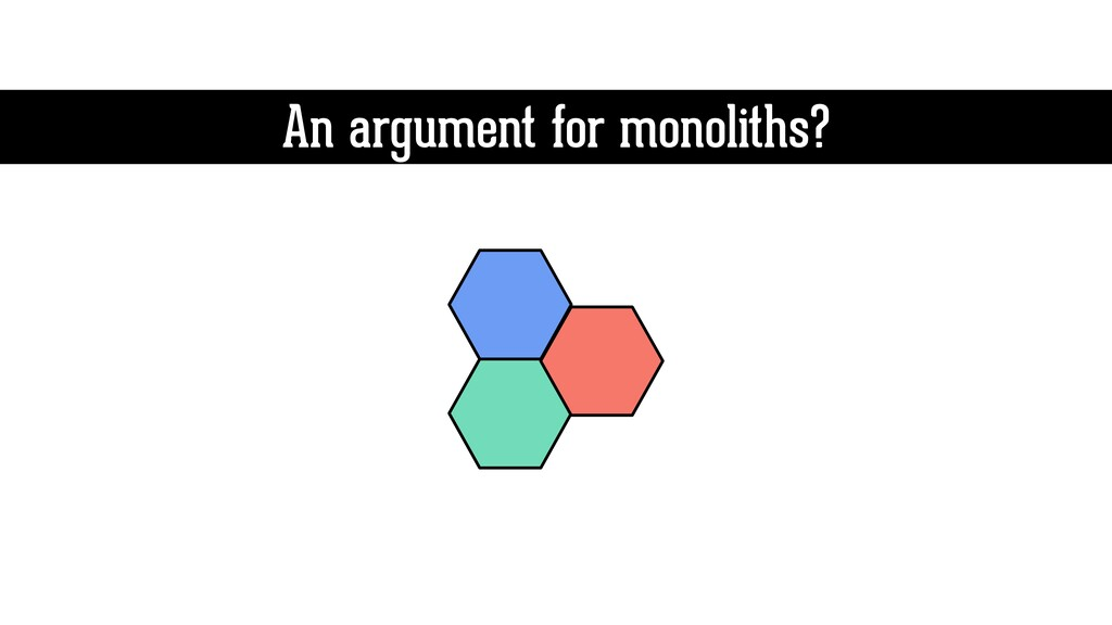 An argument for monoliths?