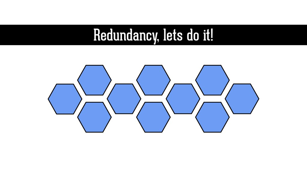 Redundancy, lets do it!