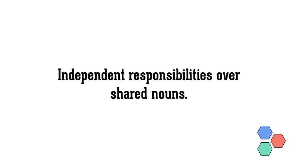 Independent responsibilities over shared nouns.