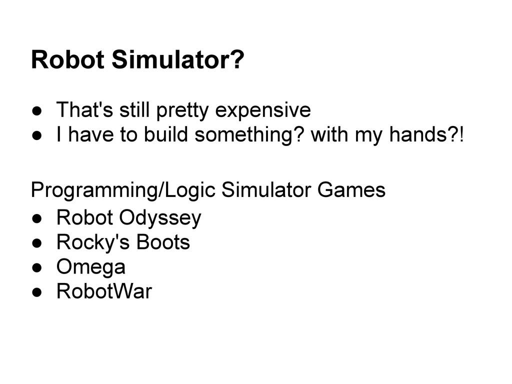 Robot Simulator? ● That's still pretty expensiv...