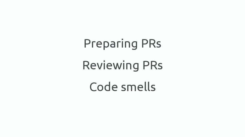Preparing PRs Reviewing PRs Code smells