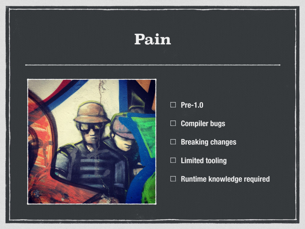 Pain Pre-1.0 Compiler bugs Breaking changes Lim...