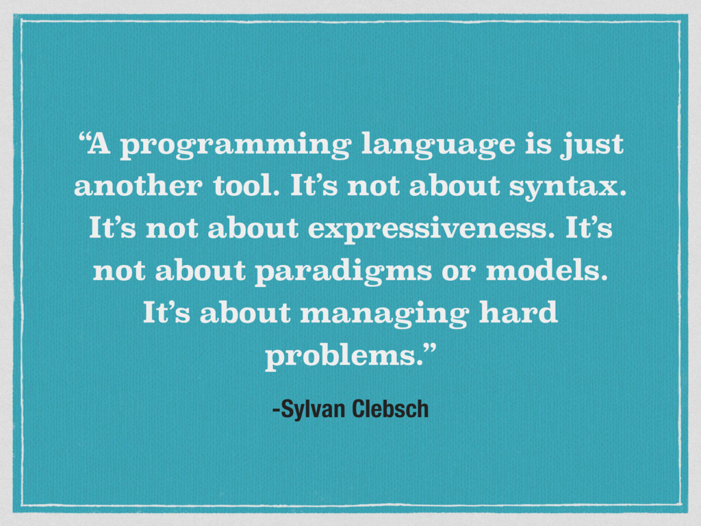 "-Sylvan Clebsch "" A programming language is jus..."
