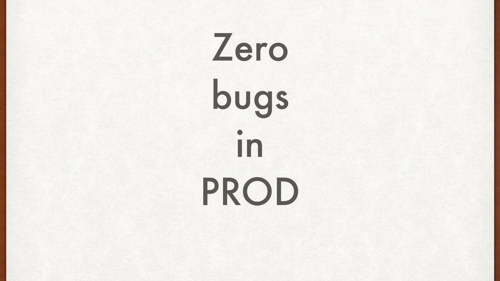 Zero bugs in PROD