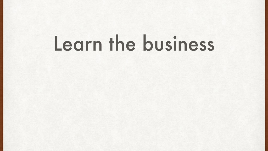 Learn the business
