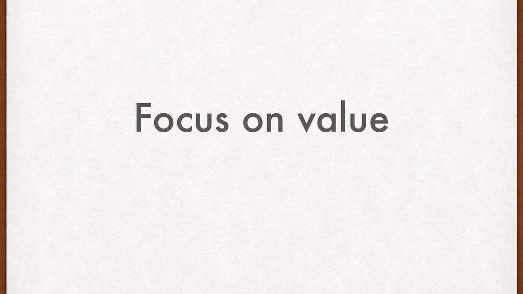 Focus on value